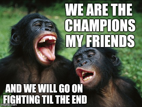 Drunken Singalong | WE ARE THE CHAMPIONS MY FRIENDS AND WE WILL GO ON FIGHTING TIL THE END | image tagged in memes,bonobo lyfe | made w/ Imgflip meme maker
