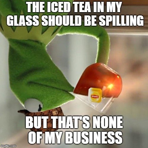 But That's None Of My Business Meme |  THE ICED TEA IN MY GLASS SHOULD BE SPILLING; BUT THAT'S NONE OF MY BUSINESS | image tagged in memes,but thats none of my business,kermit the frog,scumbag | made w/ Imgflip meme maker