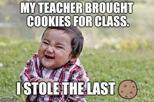 Evil Toddler Meme |  MY TEACHER BROUGHT COOKIES FOR CLASS. I STOLE THE LAST 🍪 | image tagged in memes,evil toddler | made w/ Imgflip meme maker