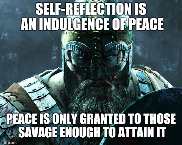 Balance is key | SELF-REFLECTION IS AN INDULGENCE OF PEACE PEACE IS ONLY GRANTED TO THOSE SAVAGE ENOUGH TO ATTAIN IT | image tagged in viking,peace,savage | made w/ Imgflip meme maker