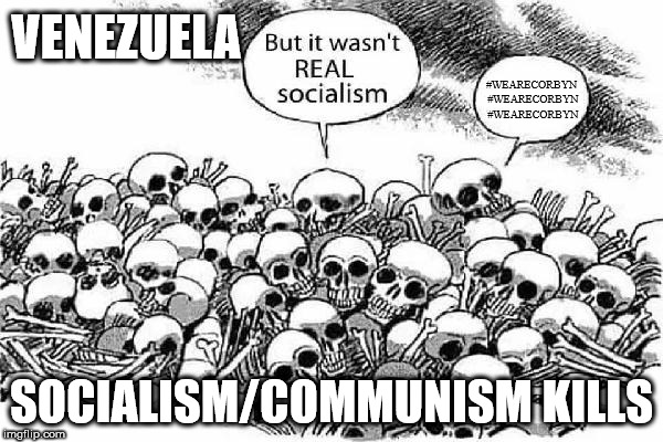 Socialism/Communism kills | VENEZUELA SOCIALISM/COMMUNISM KILLS #WEARECORBYN #WEARECORBYN #WEARECORBYN | image tagged in corbyn eww,communist socialist,party of haters,wearecorbyn,anti-semite and a racist,momentum students | made w/ Imgflip meme maker