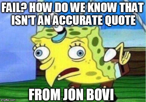 Mocking Spongebob Meme | FAIL? HOW DO WE KNOW THAT ISN'T AN ACCURATE QUOTE FROM JON BOVI | image tagged in memes,mocking spongebob | made w/ Imgflip meme maker