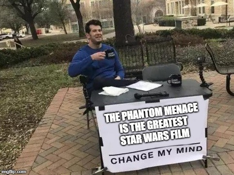 Jar-Jar Binks | THE PHANTOM MENACE IS THE GREATEST STAR WARS FILM | image tagged in change my mind,star wars,the phantom menace | made w/ Imgflip meme maker