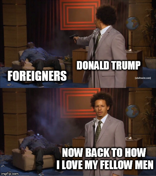 Who Killed Hannibal | DONALD TRUMP FOREIGNERS NOW BACK TO HOW I LOVE MY FELLOW MEN | image tagged in memes,who killed hannibal,foreigner,foreigners,donald trump,immigrant | made w/ Imgflip meme maker