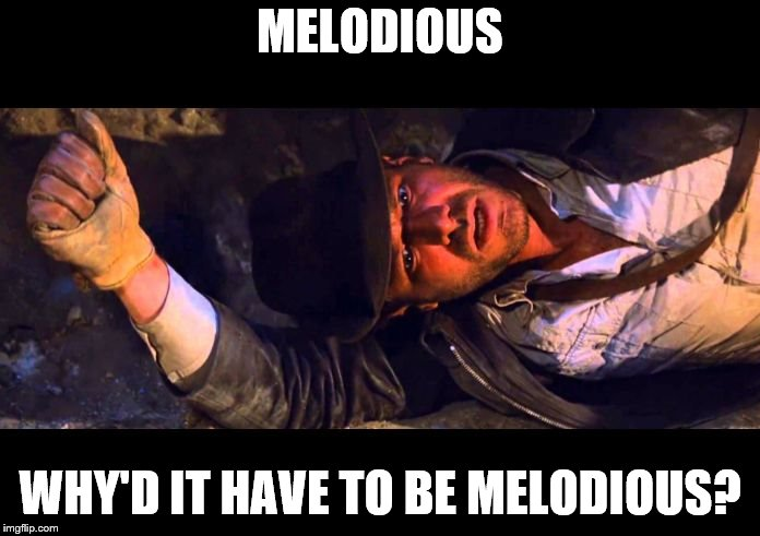 Indiana Jones Why'd It Have to be Snakes |  MELODIOUS; WHY'D IT HAVE TO BE MELODIOUS? | image tagged in indiana jones why'd it have to be snakes | made w/ Imgflip meme maker