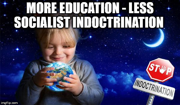 more education - less socialist indoctrination | MORE EDUCATION - LESS SOCIALIST INDOCTRINATION | image tagged in socialist indoctrination,communist socialist,communism socialism,schools collages universities,teachers lecturers,wearecorbyn | made w/ Imgflip meme maker
