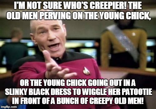 Picard Wtf Meme | I'M NOT SURE WHO'S CREEPIER! THE OLD MEN PERVING ON THE YOUNG CHICK, OR THE YOUNG CHICK GOING OUT IN A SLINKY BLACK DRESS TO WIGGLE HER PATO | image tagged in memes,picard wtf | made w/ Imgflip meme maker
