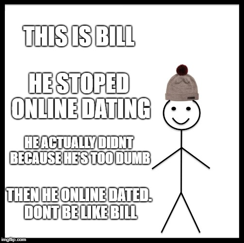 dont be like bill | THIS IS BILL HE STOPED ONLINE DATING HE ACTUALLY DIDNT BECAUSE HE'S TOO DUMB THEN HE ONLINE DATED. DONT BE LIKE BILL | image tagged in memes,be like bill,unfunny,submitted | made w/ Imgflip meme maker