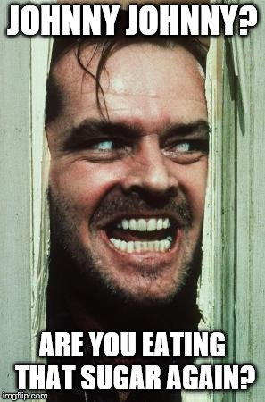 BTW, never watched the Shining. Not into horror that much. | JOHNNY JOHNNY? ARE YOU EATING THAT SUGAR AGAIN? | image tagged in memes,heres johnny | made w/ Imgflip meme maker