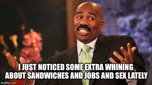 Steve Harvey Meme | I JUST NOTICED SOME EXTRA WHINING ABOUT SANDWICHES AND JOBS AND SEX LATELY | image tagged in memes,steve harvey | made w/ Imgflip meme maker