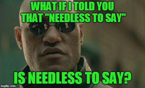"Who came up with that phrase anyway? | WHAT IF I TOLD YOU THAT ""NEEDLESS TO SAY"" IS NEEDLESS TO SAY? 