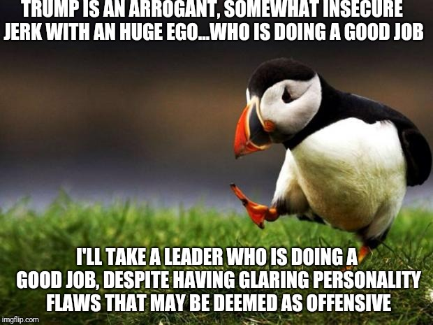 Unpopular Opinion Puffin Meme | TRUMP IS AN ARROGANT, SOMEWHAT INSECURE JERK WITH AN HUGE EGO...WHO IS DOING A GOOD JOB I'LL TAKE A LEADER WHO IS DOING A GOOD JOB, DESPITE  | image tagged in memes,unpopular opinion puffin | made w/ Imgflip meme maker