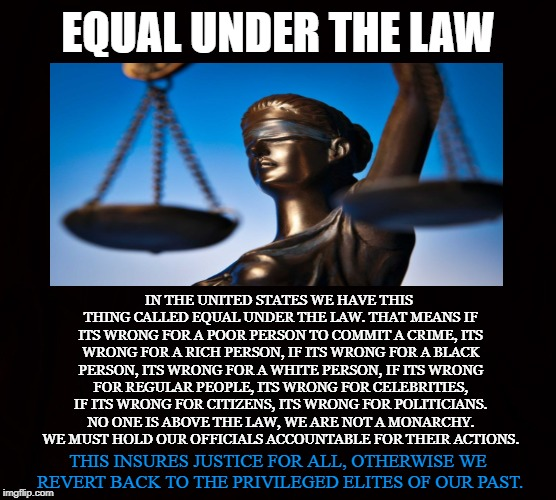 Justice |  EQUAL UNDER THE LAW; IN THE UNITED STATES WE HAVE THIS THING CALLED EQUAL UNDER THE LAW. THAT MEANS IF ITS WRONG FOR A POOR PERSON TO COMMIT A CRIME, ITS WRONG FOR A RICH PERSON, IF ITS WRONG FOR A BLACK PERSON, ITS WRONG FOR A WHITE PERSON, IF ITS WRONG FOR REGULAR PEOPLE, ITS WRONG FOR CELEBRITIES, IF ITS WRONG FOR CITIZENS, ITS WRONG FOR POLITICIANS. NO ONE IS ABOVE THE LAW, WE ARE NOT A MONARCHY. WE MUST HOLD OUR OFFICIALS ACCOUNTABLE FOR THEIR ACTIONS. THIS INSURES JUSTICE FOR ALL, OTHERWISE WE REVERT BACK TO THE PRIVILEGED ELITES OF OUR PAST. | image tagged in equal under the law,justice,above the law,crime,politicians,balance | made w/ Imgflip meme maker