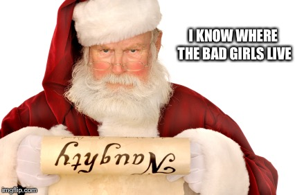 Santa Naughty List | I KNOW WHERE THE BAD GIRLS LIVE | image tagged in santa naughty list | made w/ Imgflip meme maker