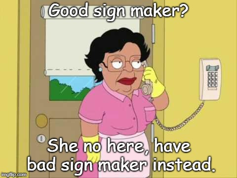 Consuela Meme | Good sign maker? She no here, have bad sign maker instead. | image tagged in memes,consuela | made w/ Imgflip meme maker