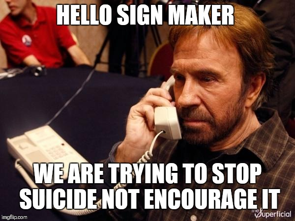 Chuck Norris Phone Meme | HELLO SIGN MAKER WE ARE TRYING TO STOP SUICIDE NOT ENCOURAGE IT | image tagged in memes,chuck norris phone,chuck norris | made w/ Imgflip meme maker