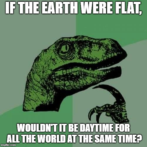 Philosoraptor Meme | IF THE EARTH WERE FLAT, WOULDN'T IT BE DAYTIME FOR ALL THE WORLD AT THE SAME TIME? | image tagged in memes,philosoraptor,flat earth | made w/ Imgflip meme maker