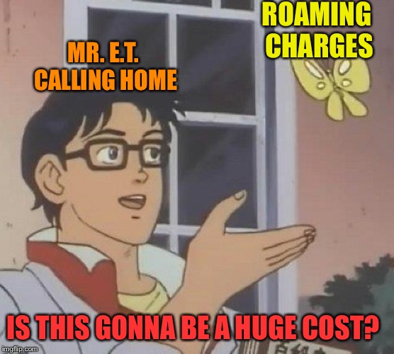 Is This A Pigeon Meme | ROAMING CHARGES MR. E.T. CALLING HOME IS THIS GONNA BE A HUGE COST? | image tagged in memes,is this a pigeon | made w/ Imgflip meme maker