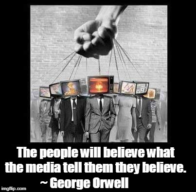 This could be true for Left, Right, or Center, which is why I don't believe anything they tell me to believe.  | The people will believe what the media tell them they believe. ~ George Orwell | image tagged in george orwell,mainstream media,media lies,mind control,brainwashing,memes | made w/ Imgflip meme maker