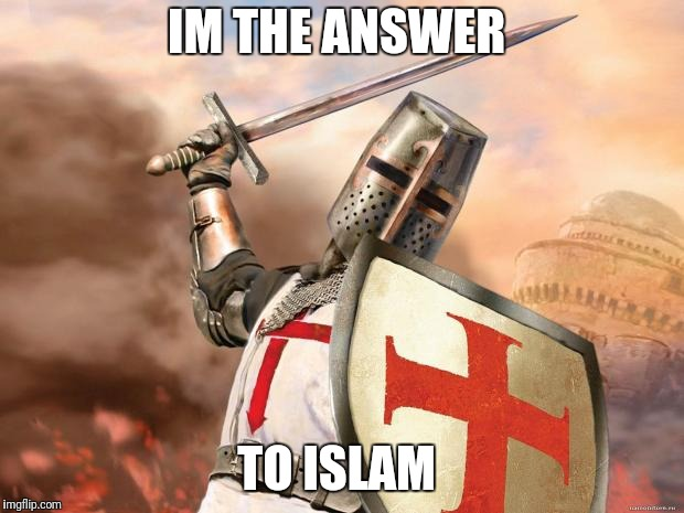 crusader | IM THE ANSWER TO ISLAM | image tagged in crusader | made w/ Imgflip meme maker