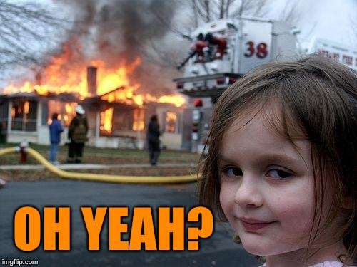 Disaster Girl Meme | OH YEAH? | image tagged in memes,disaster girl | made w/ Imgflip meme maker