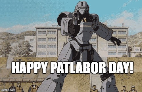 PAT LABOR DAY | HAPPY PATLABOR DAY! | image tagged in weeaboo,anime,old stuff,police robots,labor,japan | made w/ Imgflip meme maker