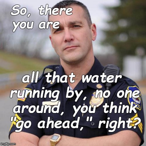 "Cop | So, there you are all that water running by, no one around, you think ""go ahead,"" right? 