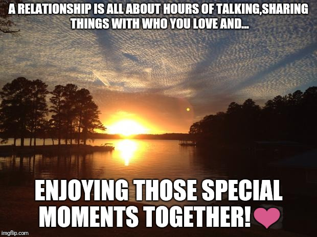 Those moments in a relationship... | A RELATIONSHIP IS ALL ABOUT HOURS OF TALKING,SHARING THINGS WITH WHO YOU LOVE AND... ENJOYING THOSE SPECIAL MOMENTS TOGETHER!❤ | image tagged in relationship status,memes | made w/ Imgflip meme maker
