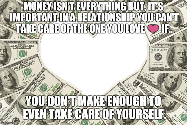 Finances are important | MONEY ISN'T EVERYTHING BUT, IT'S IMPORTANT IN A RELATIONSHIP YOU CAN'T TAKE CARE OF THE ONE YOU LOVE ❤ IF.. YOU DON'T MAKE ENOUGH TO EVEN TA | image tagged in the love of money,memes | made w/ Imgflip meme maker