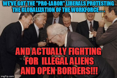 "And well they might laugh - the idiots that do this are real | WE'VE GOT THE ""PRO-LABOR"" LIBERALS PROTESTING THE GLOBALIZATION OF THE WORKFORCE . . . AND ACTUALLY FIGHTING FOR  ILLEGAL ALIENS AND OPEN BO 
