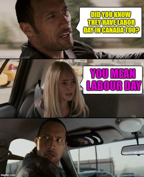 Happy Labor Day! | DID YOU KNOW THEY HAVE LABOR DAY IN CANADA TOO? YOU MEAN LABOUR DAY | image tagged in memes,the rock driving,labor day,canada | made w/ Imgflip meme maker