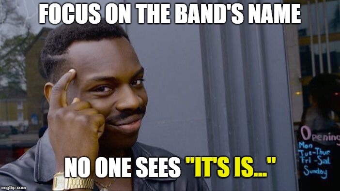 "FOCUS ON THE BAND'S NAME NO ONE SEES ""IT'S IS..."" ""IT'S IS..."" 