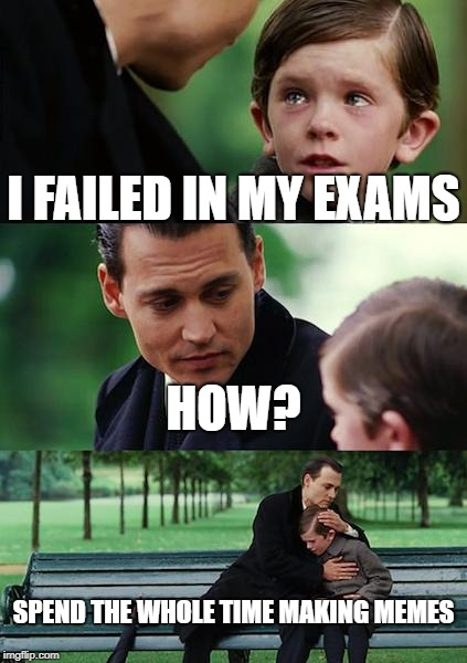 Finding Neverland Meme | I FAILED IN MY EXAMS HOW? SPEND THE WHOLE TIME MAKING MEMES | image tagged in memes,finding neverland | made w/ Imgflip meme maker
