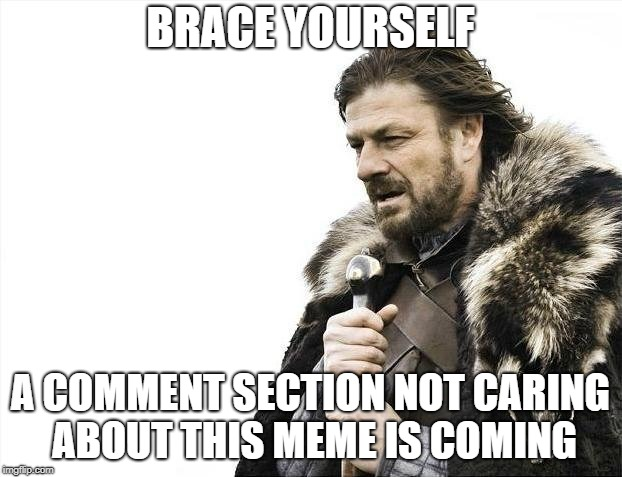 FACT. | BRACE YOURSELF A COMMENT SECTION NOT CARING ABOUT THIS MEME IS COMING | image tagged in memes,brace yourselves x is coming,meme comments,comments | made w/ Imgflip meme maker