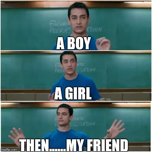 3 idiots | A BOY THEN......MY FRIEND A GIRL | image tagged in 3 idiots | made w/ Imgflip meme maker