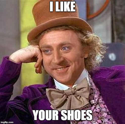 Creepy Condescending Wonka Meme | I LIKE YOUR SHOES | image tagged in memes,creepy condescending wonka | made w/ Imgflip meme maker