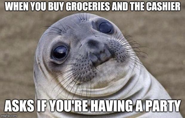 Awkward Moment Sealion Meme | WHEN YOU BUY GROCERIES AND THE CASHIER ASKS IF YOU'RE HAVING A PARTY | image tagged in memes,awkward moment sealion | made w/ Imgflip meme maker
