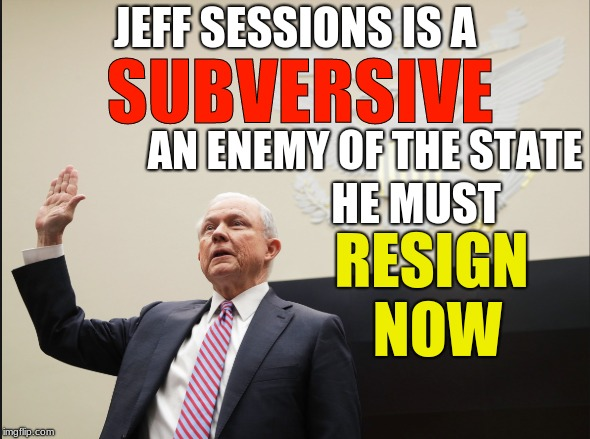 JEFF SESSIONS IS A RESIGN NOW SUBVERSIVE AN ENEMY OF THE STATE HE MUST | image tagged in jeff sessions,resign | made w/ Imgflip meme maker