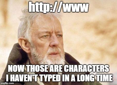 Does anyone even remember having to type the full web address? | http://www NOW THOSE ARE CHARACTERS I HAVEN'T TYPED IN A LONG TIME | image tagged in memes,obi wan kenobi,web address | made w/ Imgflip meme maker