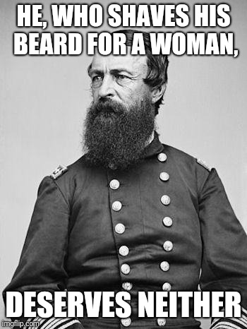Shave My Beard? |  HE, WHO SHAVES HIS BEARD FOR A WOMAN, DESERVES NEITHER | image tagged in beard,i don't think so,meme,woman | made w/ Imgflip meme maker
