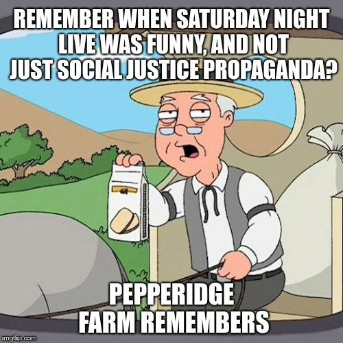 Remember when Saturday Night Live was funny | REMEMBER WHEN SATURDAY NIGHT LIVE WAS FUNNY, AND NOT JUST SOCIAL JUSTICE PROPAGANDA? PEPPERIDGE FARM REMEMBERS | image tagged in memes,pepperidge farm remembers,saturday night live,snl,sjw,social justice | made w/ Imgflip meme maker