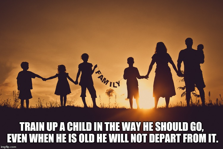 Family | TRAIN UP A CHILD IN THE WAY HE SHOULD GO, EVEN WHEN HE IS OLD HE WILL NOT DEPART FROM IT. | image tagged in family | made w/ Imgflip meme maker