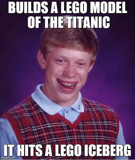 Bad Luck Brian Meme | BUILDS A LEGO MODEL OF THE TITANIC IT HITS A LEGO ICEBERG | image tagged in memes,bad luck brian,titanic,iceberg,legos | made w/ Imgflip meme maker