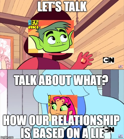 Finding out that Starfire is played by a black person in Titans | LET'S TALK TALK ABOUT WHAT? HOW OUR RELATIONSHIP IS BASED ON A LIE | image tagged in steven universe,teen titans go,beast boy,starfire | made w/ Imgflip meme maker