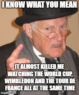 Back In My Day Meme | I KNOW WHAT YOU MEAN IT ALMOST KILLED ME WATCHING THE WORLD CUP, WIMBLEDON AND THE TOUR DE FRANCE ALL AT THE SAME TIME | image tagged in memes,back in my day | made w/ Imgflip meme maker