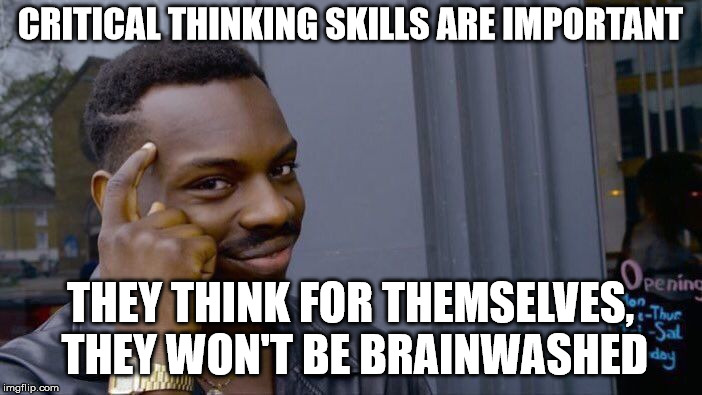 Roll Safe Think About It Meme | CRITICAL THINKING SKILLS ARE IMPORTANT THEY THINK FOR THEMSELVES, THEY WON'T BE BRAINWASHED | image tagged in memes,roll safe think about it | made w/ Imgflip meme maker
