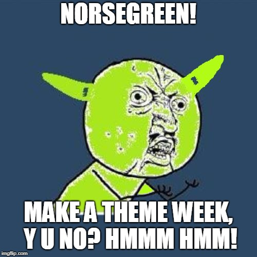 Y U Noda 2 Ears | NORSEGREEN! MAKE A THEME WEEK, Y U NO? HMMM HMM! | image tagged in y u noda 2 ears | made w/ Imgflip meme maker