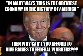 "No Federal worker raise | ""IN MANY WAYS THIS IS THE GREATEST ECONOMY IN THE HISTORY OF AMERICA "" THEN WHY CAN'T YOU AFFORD TO GIVE RAISES TO FEDERAL WORKERS??? 
