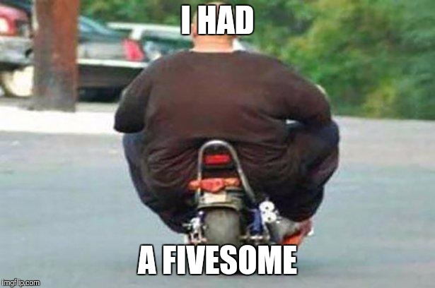 Fat guy on a little bike  | I HAD A FIVESOME | image tagged in fat guy on a little bike | made w/ Imgflip meme maker