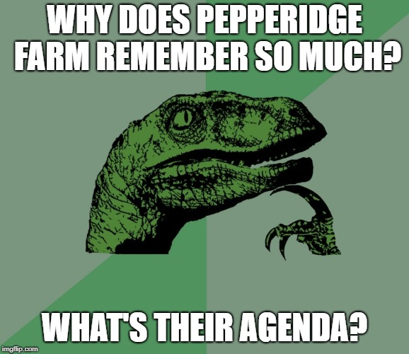 don't trust pepperidge farm | WHY DOES PEPPERIDGE FARM REMEMBER SO MUCH? WHAT'S THEIR AGENDA? | image tagged in dino think dinossauro pensador,pepperidge farm remembers | made w/ Imgflip meme maker